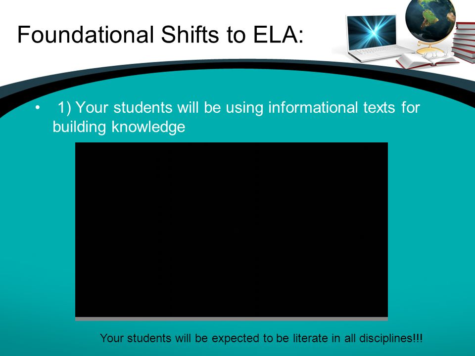 Foundational Shifts to ELA: 1) Your students will be using informational texts for building knowledge Your students will be expected to be literate in