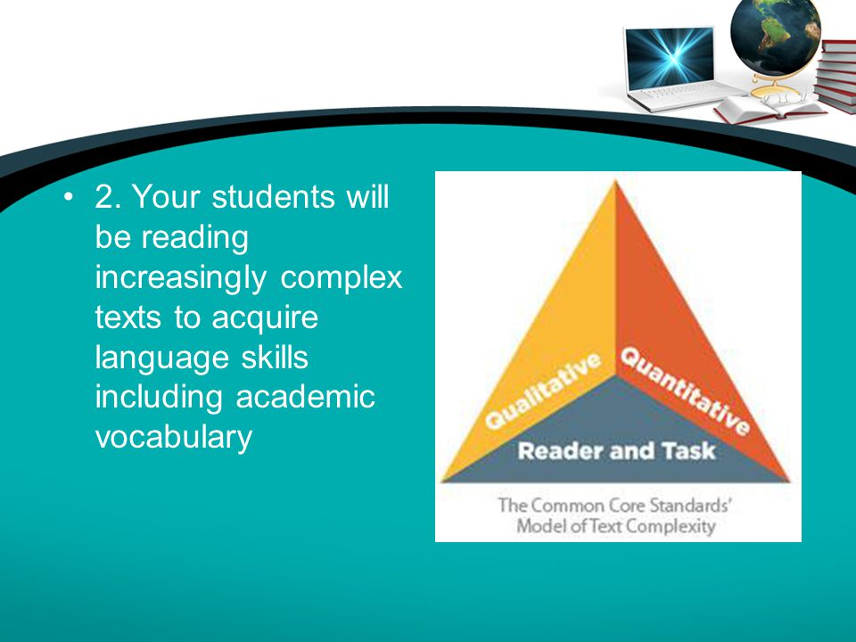 2. Your students will be reading increasingly complex texts to acquire language skills including academic vocabulary