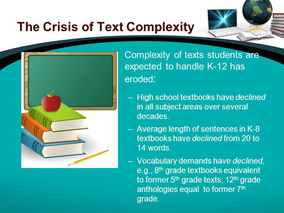 The Crisis of Text Complexity Complexity of texts students are expected to handle K-12 has eroded : –High school textbooks have declined in all subject areas over several decades.