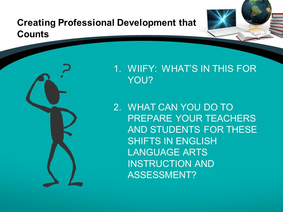 Creating Professional Development that Counts 1.WIIFY: WHAT'S IN THIS FOR YOU? 2.WHAT CAN YOU DO TO PREPARE YOUR TEACHERS AND STUDENTS FOR THESE SHIFT