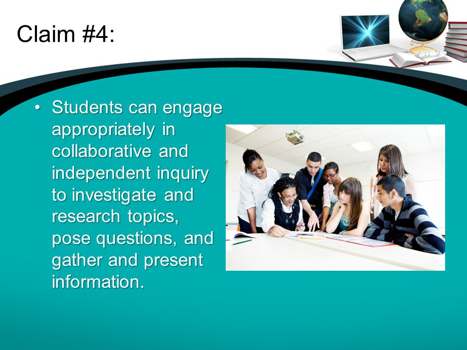 Claim #4: Students can engage appropriately in collaborative and independent inquiry to investigate and research topics, pose questions, and gather an
