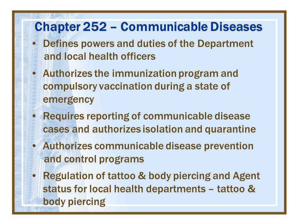 Chapter 252 – Communicable Diseases Defines powers and duties of the Department and local health officers Authorizes the immunization program and compulsory vaccination during a state of emergency Requires reporting of communicable disease cases and authorizes isolation and quarantine Authorizes communicable disease prevention and control programs Regulation of tattoo & body piercing and Agent status for local health departments – tattoo & body piercing