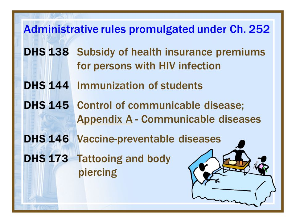 DHS 138Subsidy of health insurance premiums for persons with HIV infection DHS 144Immunization of students DHS 145Control of communicable disease; Appendix A - Communicable diseases DHS 146Vaccine-preventable diseases DHS 173Tattooing and body piercing Administrative rules promulgated under Ch.