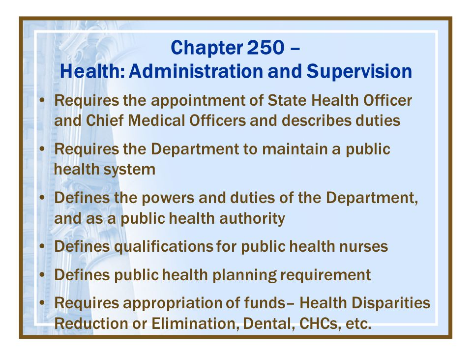 Chapter 250 – Health: Administration and Supervision Requires the appointment of State Health Officer and Chief Medical Officers and describes duties Requires the Department to maintain a public health system Defines the powers and duties of the Department, and as a public health authority Defines qualifications for public health nurses Defines public health planning requirement Requires appropriation of funds– Health Disparities Reduction or Elimination, Dental, CHCs, etc.