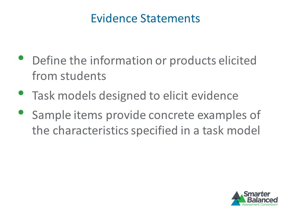 Evidence Statements Define the information or products elicited from students Task models designed to elicit evidence Sample items provide concrete examples of the characteristics specified in a task model