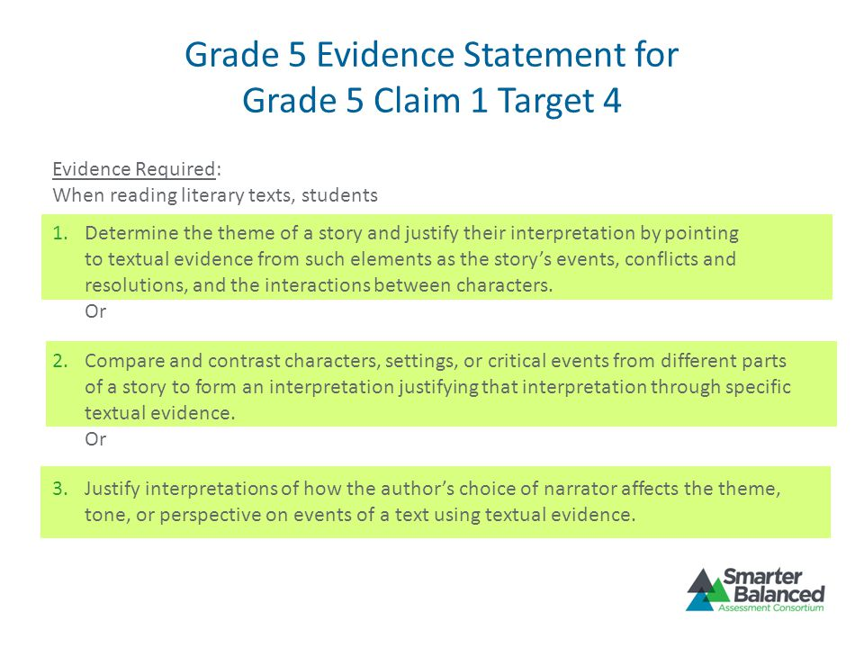 Grade 5 Evidence Statement for Grade 5 Claim 1 Target 4 Evidence Required: When reading literary texts, students 1.Determine the theme of a story and justify their interpretation by pointing to textual evidence from such elements as the story's events, conflicts and resolutions, and the interactions between characters.