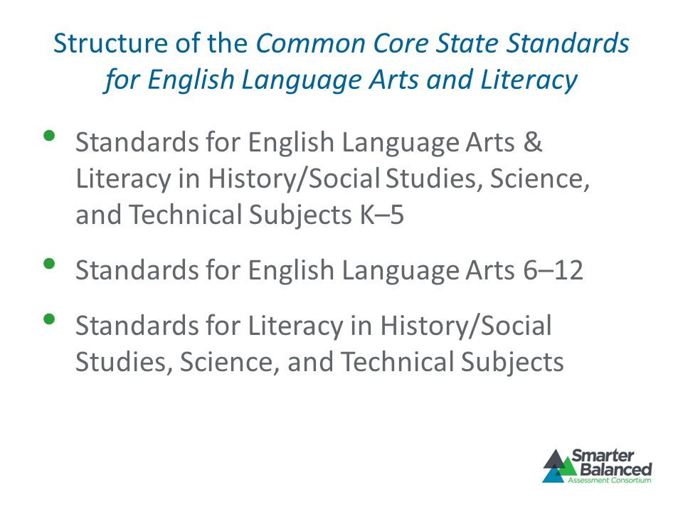 Structure of the Common Core State Standards for English Language Arts and Literacy Standards for English Language Arts & Literacy in History/Social Studies, Science, and Technical Subjects K–5 Standards for English Language Arts 6–12 Standards for Literacy in History/Social Studies, Science, and Technical Subjects
