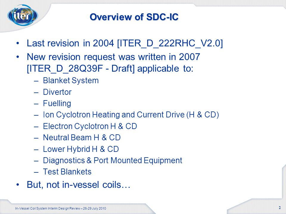 In-Vessel Coil System Interim Design Review – 26-29 July 2010 2 Overview of SDC-IC Last revision in 2004 [ITER_D_222RHC_V2.0] New revision request was written in 2007 [ITER_D_28Q39F - Draft] applicable to: –Blanket System –Divertor –Fuelling –Ion Cyclotron Heating and Current Drive (H & CD) –Electron Cyclotron H & CD –Neutral Beam H & CD –Lower Hybrid H & CD –Diagnostics & Port Mounted Equipment –Test Blankets But, not in-vessel coils…