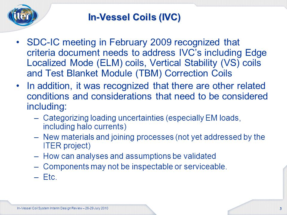 In-Vessel Coil System Interim Design Review – 26-29 July 2010 3 In-Vessel Coils (IVC) SDC-IC meeting in February 2009 recognized that criteria document needs to address IVC's including Edge Localized Mode (ELM) coils, Vertical Stability (VS) coils and Test Blanket Module (TBM) Correction Coils In addition, it was recognized that there are other related conditions and considerations that need to be considered including: –Categorizing loading uncertainties (especially EM loads, including halo currents) –New materials and joining processes (not yet addressed by the ITER project) –How can analyses and assumptions be validated –Components may not be inspectable or serviceable.
