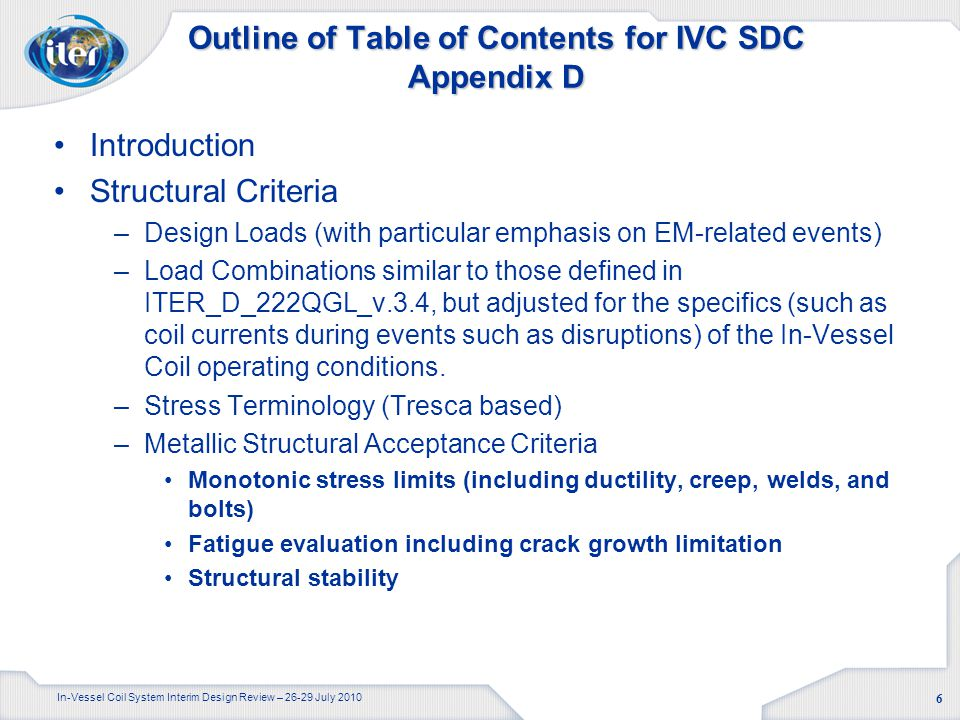 In-Vessel Coil System Interim Design Review – 26-29 July 2010 6 Outline of Table of Contents for IVC SDC Appendix D Introduction Structural Criteria –Design Loads (with particular emphasis on EM-related events) –Load Combinations similar to those defined in ITER_D_222QGL_v.3.4, but adjusted for the specifics (such as coil currents during events such as disruptions) of the In-Vessel Coil operating conditions.