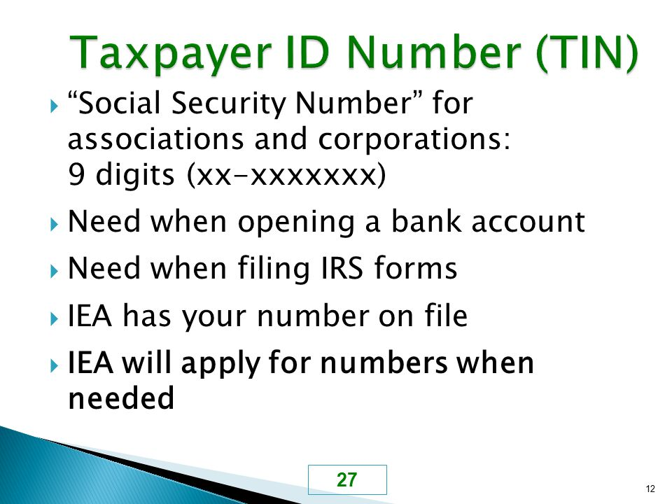 " ""Social Security Number"" for associations and corporations: 9 digits (xx-xxxxxxx)  Need when opening a bank account  Need when filing IRS forms "
