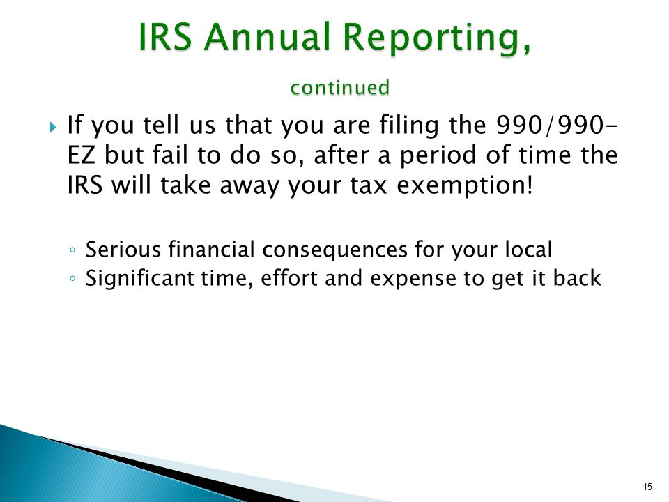  If you tell us that you are filing the 990/990- EZ but fail to do so, after a period of time the IRS will take away your tax exemption! ◦ Serious fi