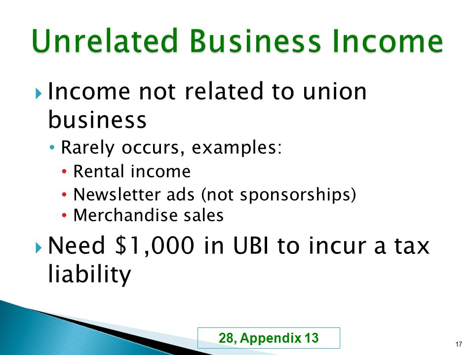  Income not related to union business Rarely occurs, examples: Rental income Newsletter ads (not sponsorships) Merchandise sales  Need $1,000 in UBI