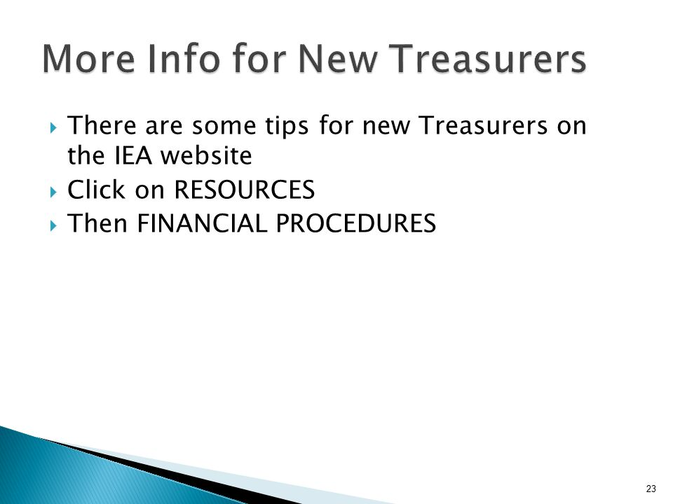  There are some tips for new Treasurers on the IEA website  Click on RESOURCES  Then FINANCIAL PROCEDURES 23