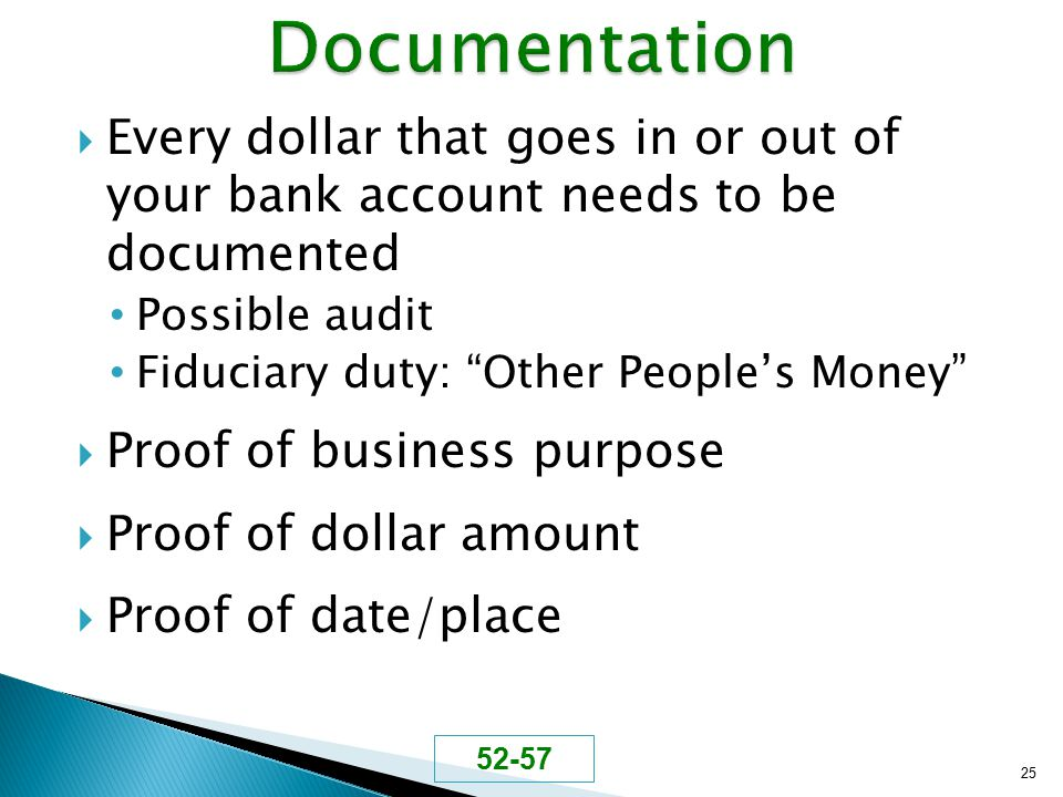 " Every dollar that goes in or out of your bank account needs to be documented Possible audit Fiduciary duty: ""Other People's Money""  Proof of busine"