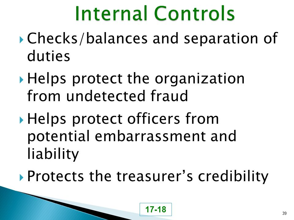 Checks/balances and separation of duties  Helps protect the organization from undetected fraud  Helps protect officers from potential embarrassmen
