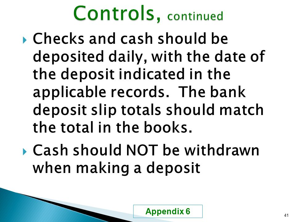  Checks and cash should be deposited daily, with the date of the deposit indicated in the applicable records. The bank deposit slip totals should mat