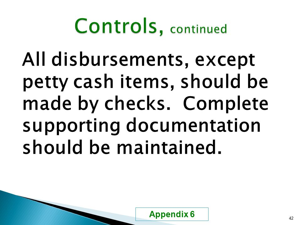 All disbursements, except petty cash items, should be made by checks. Complete supporting documentation should be maintained. 42 Appendix 6