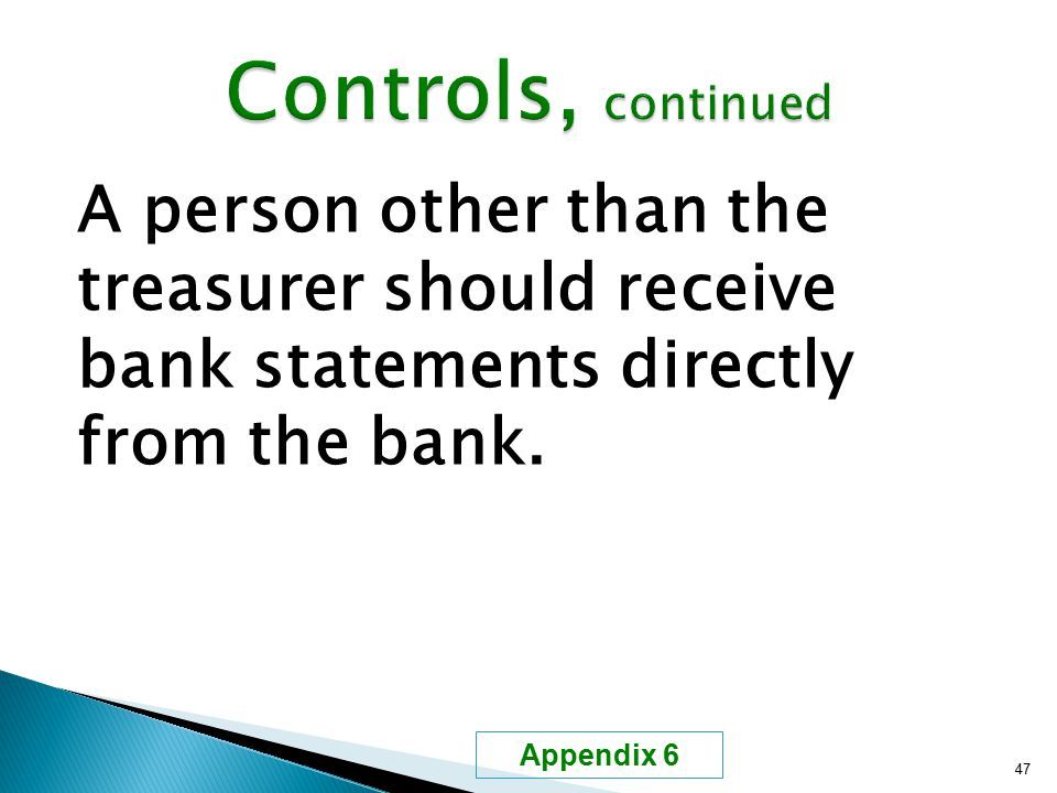 A person other than the treasurer should receive bank statements directly from the bank. 47 Appendix 6