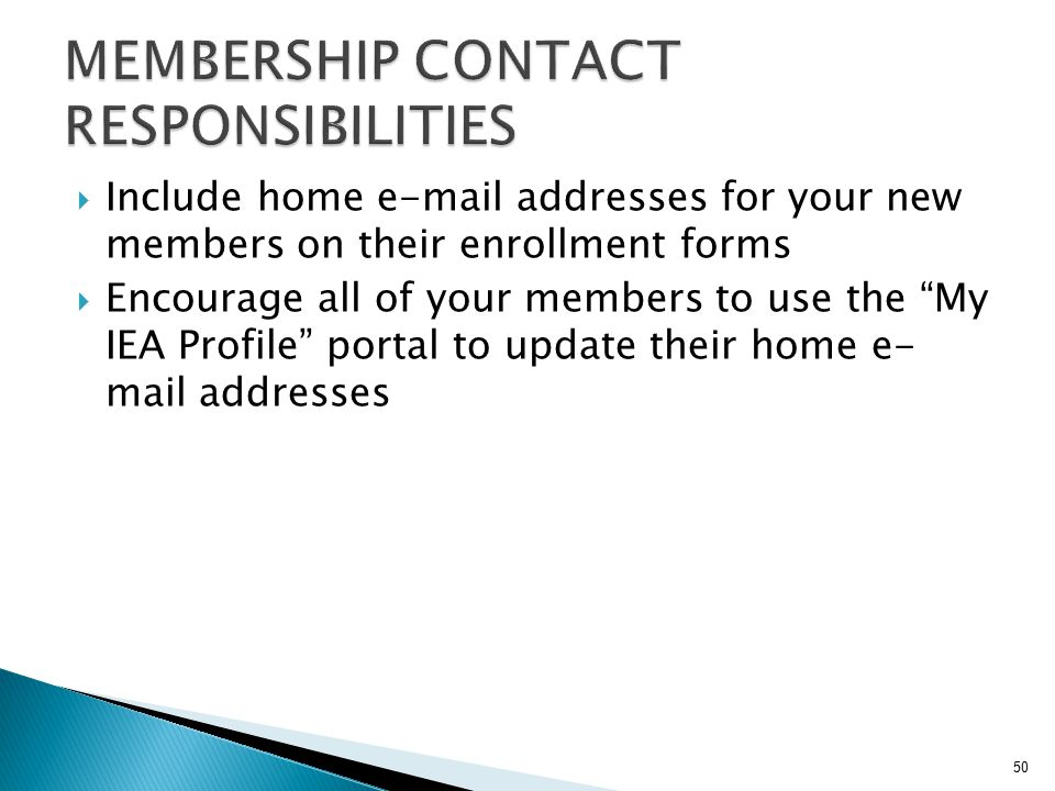" Include home e-mail addresses for your new members on their enrollment forms  Encourage all of your members to use the ""My IEA Profile"" portal to u"