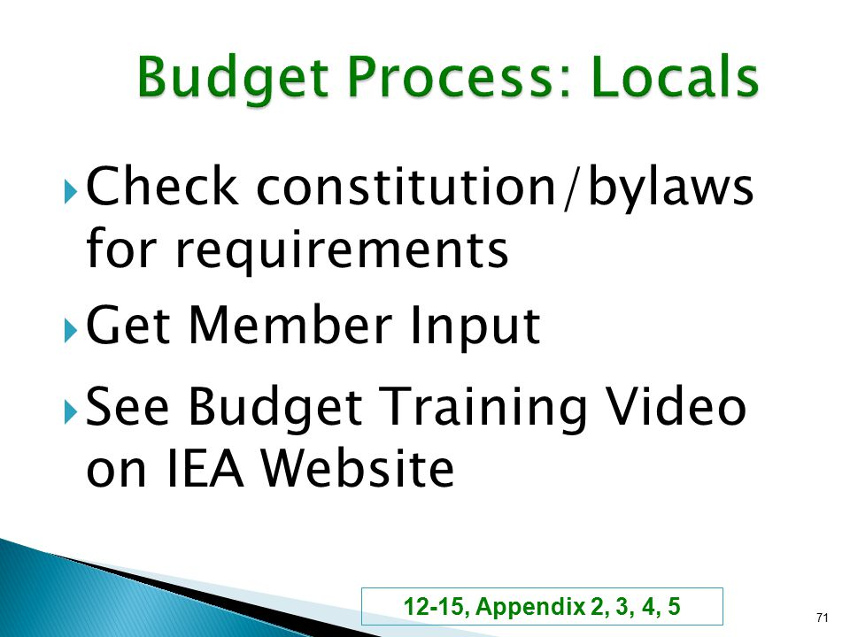  Check constitution/bylaws for requirements  Get Member Input  See Budget Training Video on IEA Website 71 12-15, Appendix 2, 3, 4, 5