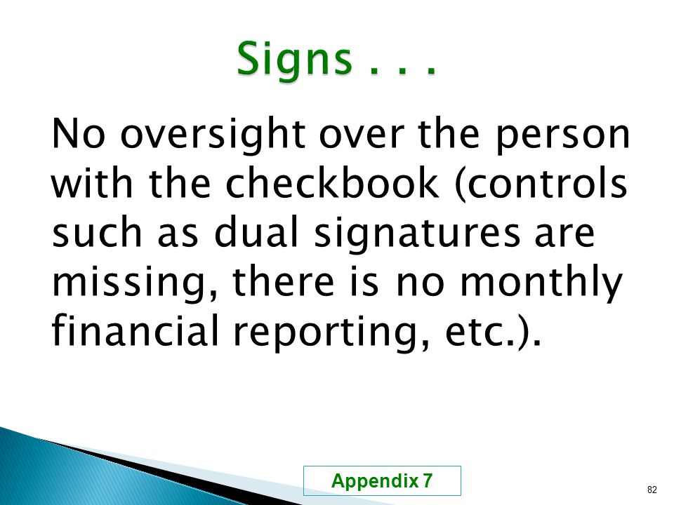 No oversight over the person with the checkbook (controls such as dual signatures are missing, there is no monthly financial reporting, etc.). 82 Appe