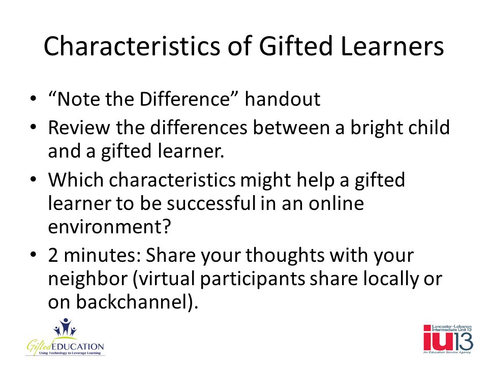 Characteristics of Gifted Learners Note the Difference handout Review the differences between a bright child and a gifted learner.