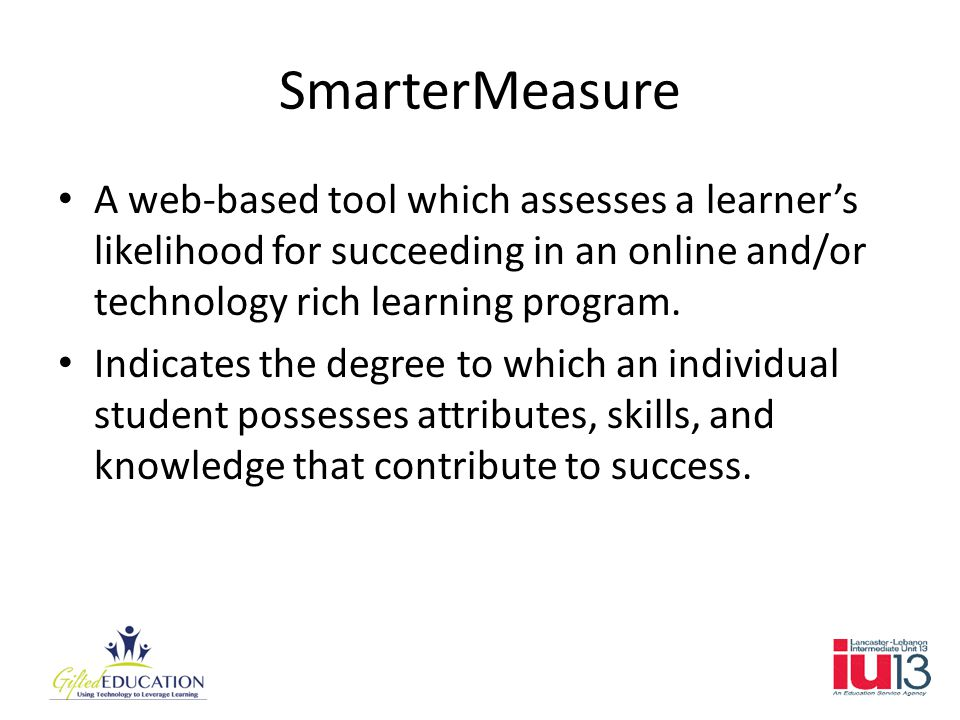 SmarterMeasure A web-based tool which assesses a learner's likelihood for succeeding in an online and/or technology rich learning program.