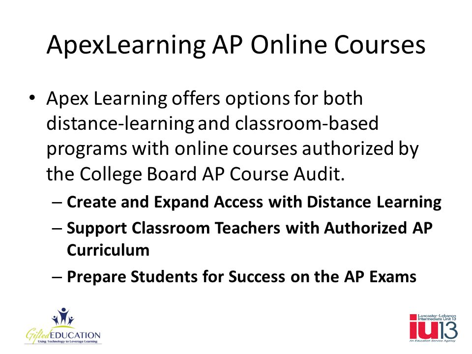 ApexLearning AP Online Courses Apex Learning offers options for both distance-learning and classroom-based programs with online courses authorized by the College Board AP Course Audit.