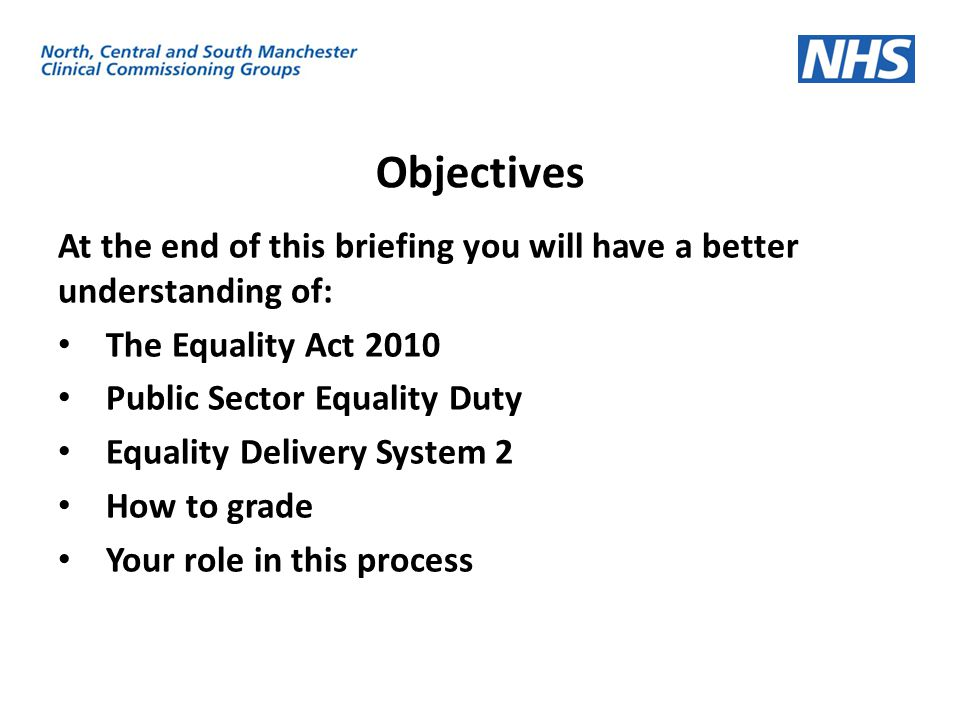 Objectives At the end of this briefing you will have a better understanding of: The Equality Act 2010 Public Sector Equality Duty Equality Delivery Sy