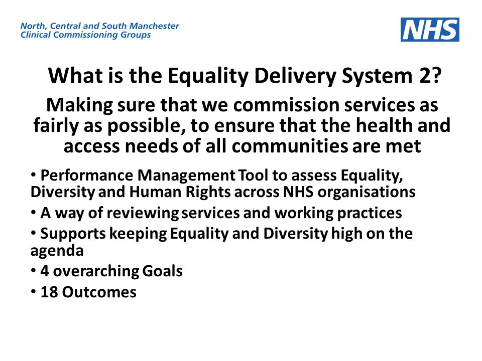 What is the Equality Delivery System 2? Making sure that we commission services as fairly as possible, to ensure that the health and access needs of a