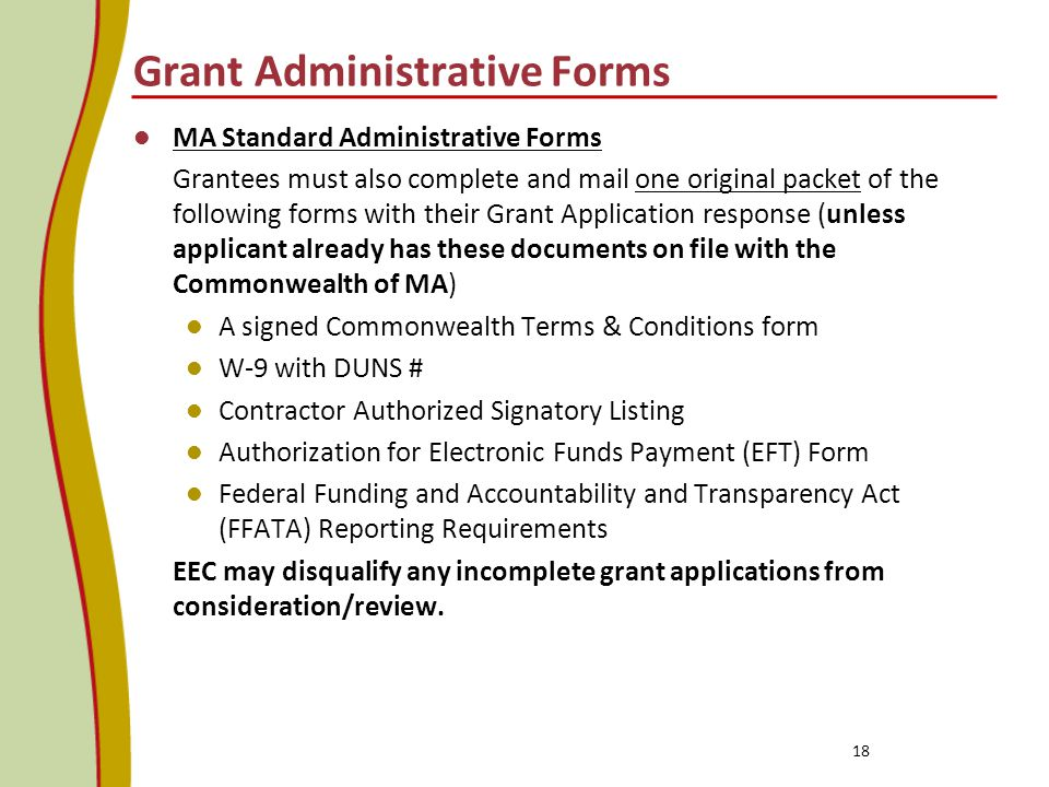 Grant Administrative Forms MA Standard Administrative Forms Grantees must also complete and mail one original packet of the following forms with their Grant Application response (unless applicant already has these documents on file with the Commonwealth of MA) A signed Commonwealth Terms & Conditions form W-9 with DUNS # Contractor Authorized Signatory Listing Authorization for Electronic Funds Payment (EFT) Form Federal Funding and Accountability and Transparency Act (FFATA) Reporting Requirements EEC may disqualify any incomplete grant applications from consideration/review.