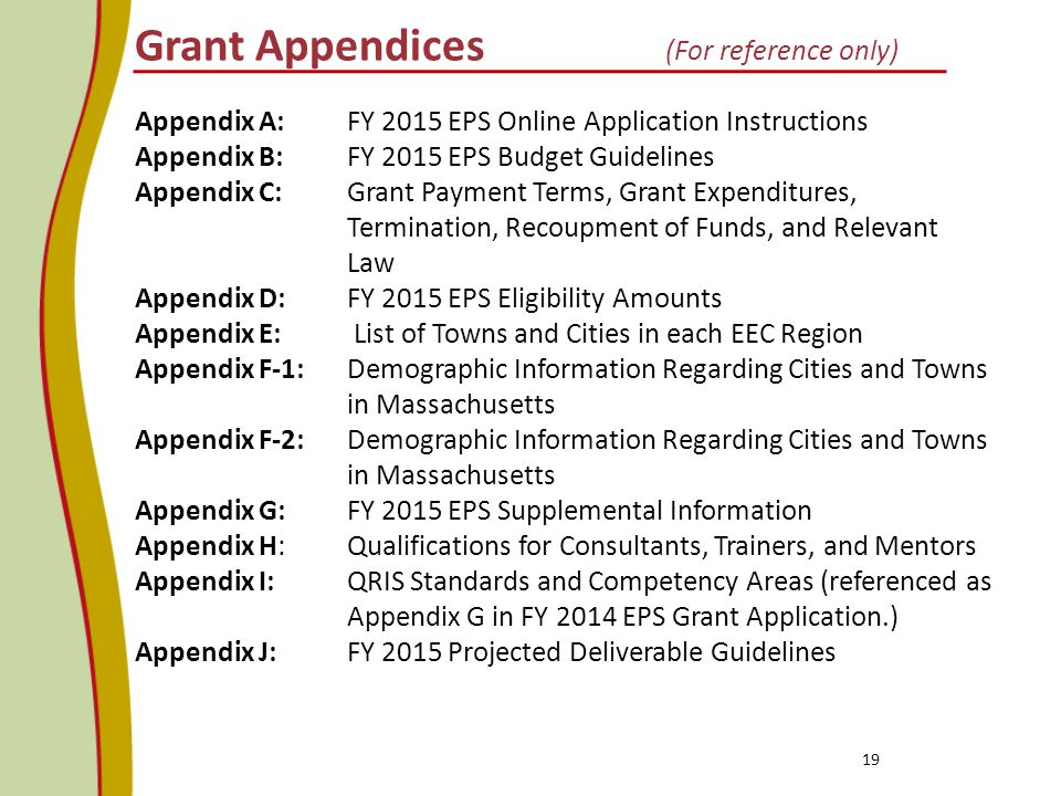 Grant Appendices (For reference only) 19 Appendix A: FY 2015 EPS Online Application Instructions Appendix B: FY 2015 EPS Budget Guidelines Appendix C: Grant Payment Terms, Grant Expenditures, Termination, Recoupment of Funds, and Relevant Law Appendix D: FY 2015 EPS Eligibility Amounts Appendix E: List of Towns and Cities in each EEC Region Appendix F-1: Demographic Information Regarding Cities and Towns in Massachusetts Appendix F-2: Demographic Information Regarding Cities and Towns in Massachusetts Appendix G: FY 2015 EPS Supplemental Information Appendix H: Qualifications for Consultants, Trainers, and Mentors Appendix I: QRIS Standards and Competency Areas (referenced as Appendix G in FY 2014 EPS Grant Application.) Appendix J: FY 2015 Projected Deliverable Guidelines