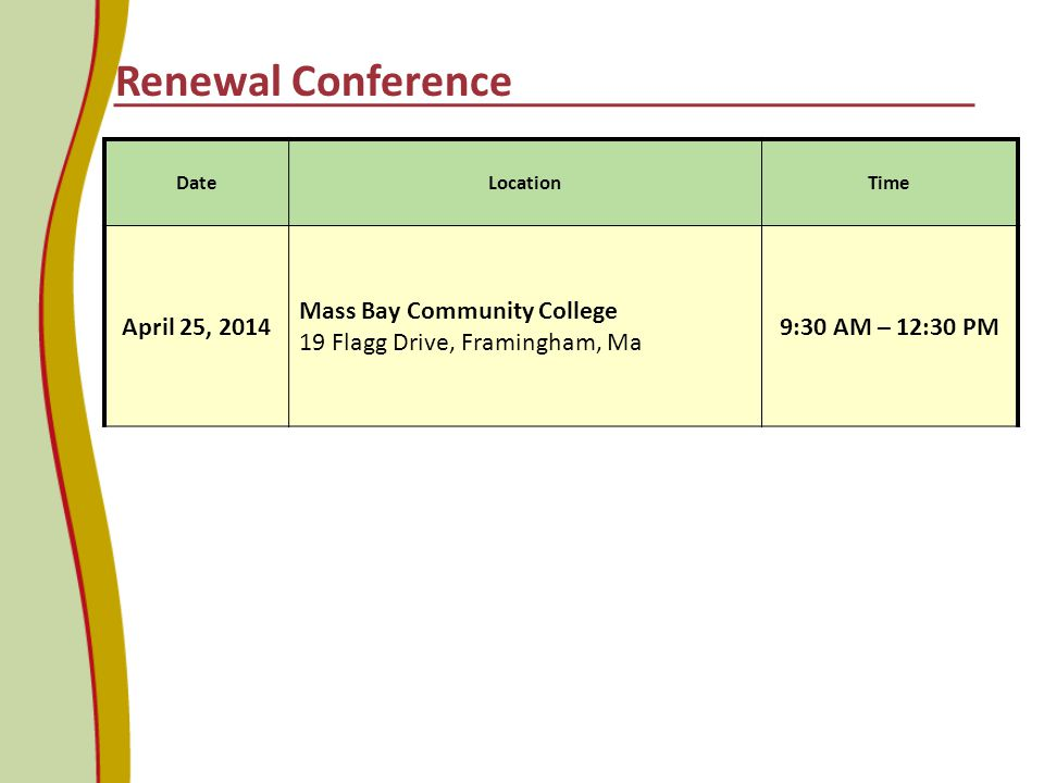 DateLocationTime April 25, 2014 Mass Bay Community College 19 Flagg Drive, Framingham, Ma 9:30 AM – 12:30 PM Renewal Conference