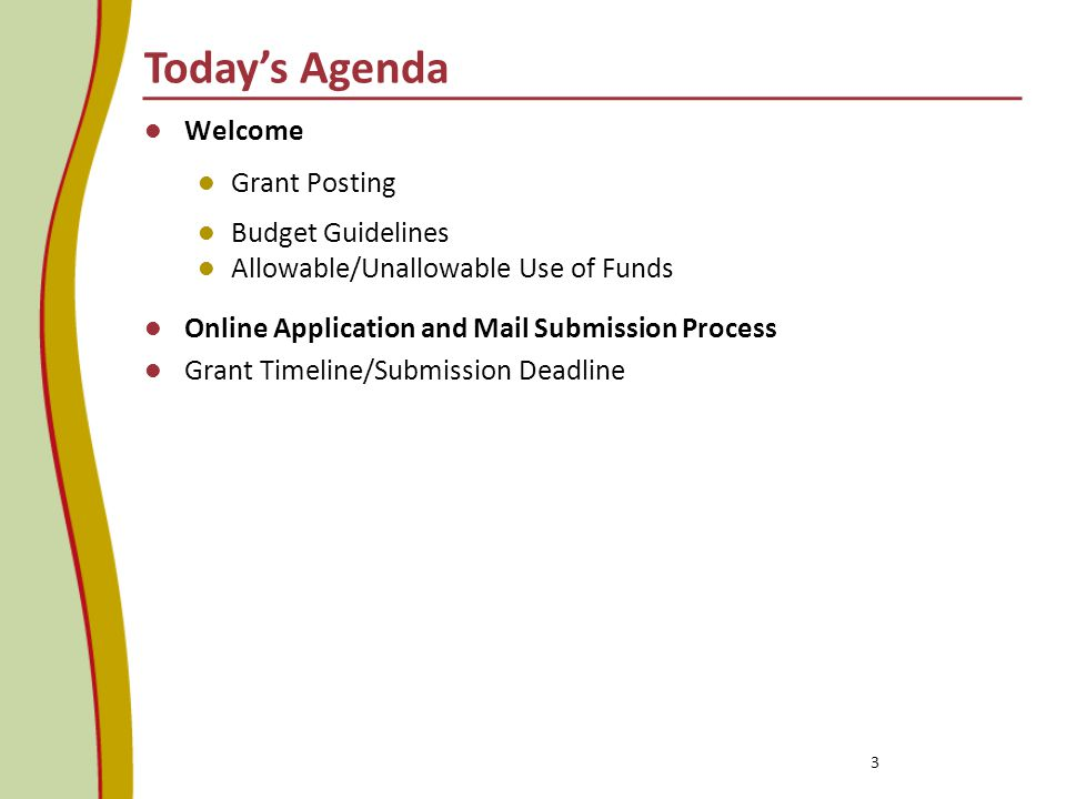 Today's Agenda Welcome Grant Posting Budget Guidelines Allowable/Unallowable Use of Funds Online Application and Mail Submission Process Grant Timeline/Submission Deadline 3