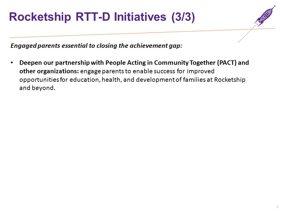 3 Rocketship RTT-D Initiatives (3/3) Engaged parents essential to closing the achievement gap: Deepen our partnership with People Acting in Community Together (PACT) and other organizations: engage parents to enable success for improved opportunities for education, health, and development of families at Rocketship and beyond.