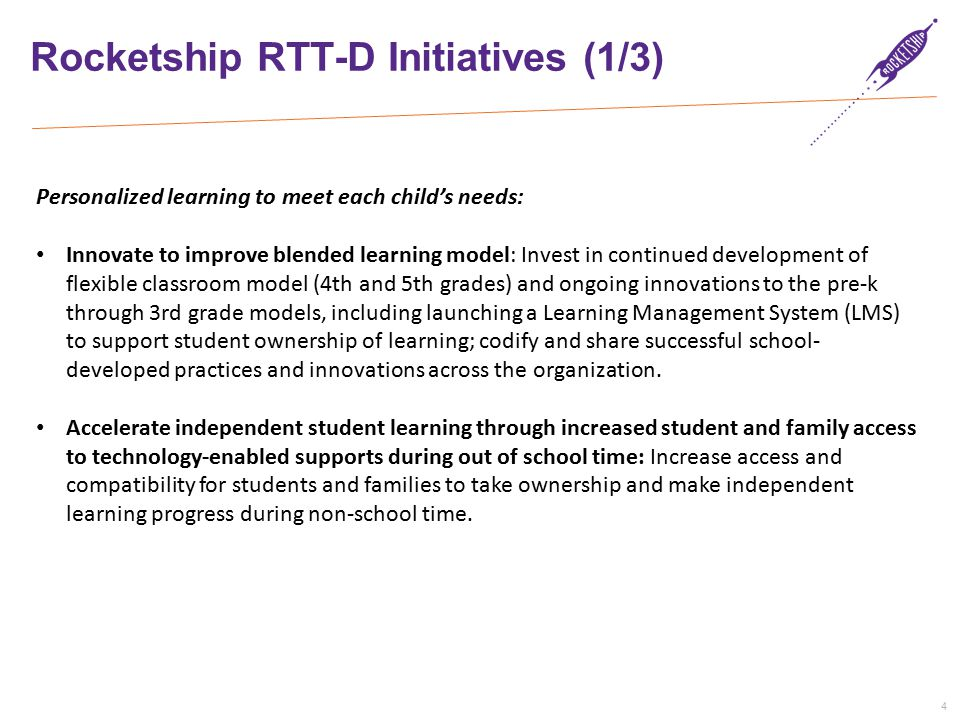 4 Rocketship RTT-D Initiatives (1/3) Personalized learning to meet each child's needs: Innovate to improve blended learning model: Invest in continued development of flexible classroom model (4th and 5th grades) and ongoing innovations to the pre-k through 3rd grade models, including launching a Learning Management System (LMS) to support student ownership of learning; codify and share successful school- developed practices and innovations across the organization.