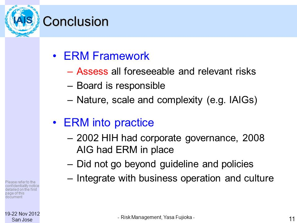 19-22 Nov 2012 San Jose Please refer to the confidentiality notice detailed on the first page of this document - Risk Management, Yasa Fujioka - 11 Conclusion ERM Framework –Assess all foreseeable and relevant risks –Board is responsible –Nature, scale and complexity (e.g.