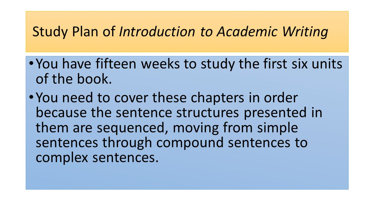 Study Plan of Introduction to Academic Writing You have fifteen weeks to study the first six units of the book.