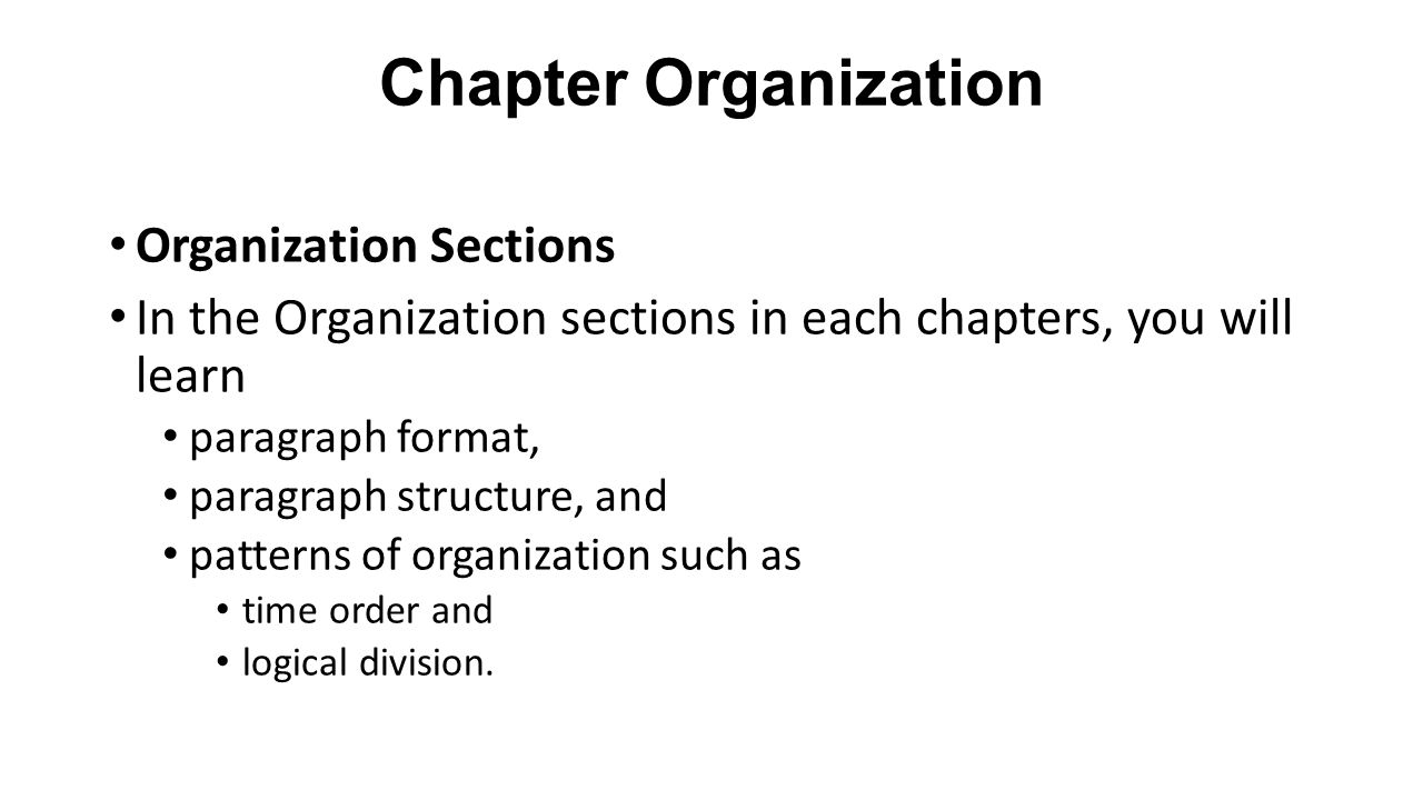 Chapter Organization Organization Sections In the Organization sections in each chapters, you will learn paragraph format, paragraph structure, and patterns of organization such as time order and logical division.