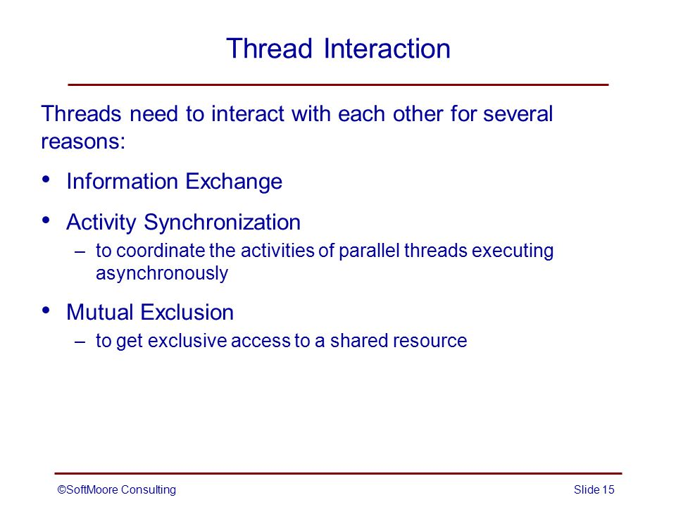 ©SoftMoore ConsultingSlide 16 Protecting Shared Resources Whenever several threads have access to a shared resource, we must maintain the integrity of the operations and data.