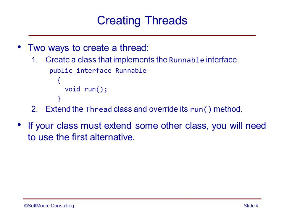 ©SoftMoore ConsultingSlide 5 Creating a Thread by Implementing the Runnable Interface 1.Create a class that implements the Runnable interface, and place the code for the thread in the run() method.