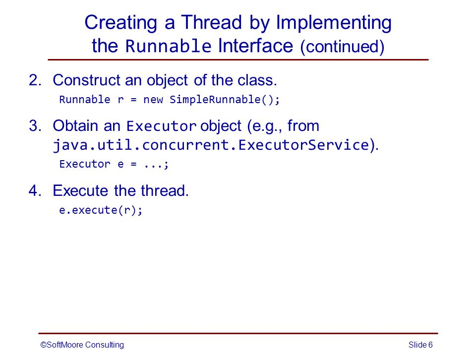 ©SoftMoore ConsultingSlide 7 Creating a Thread by Implementing the Runnable Interface (continued) Alternate steps 3 and 4 (required prior to Java 5) 3.Construct a Thread object from the Runnable object.