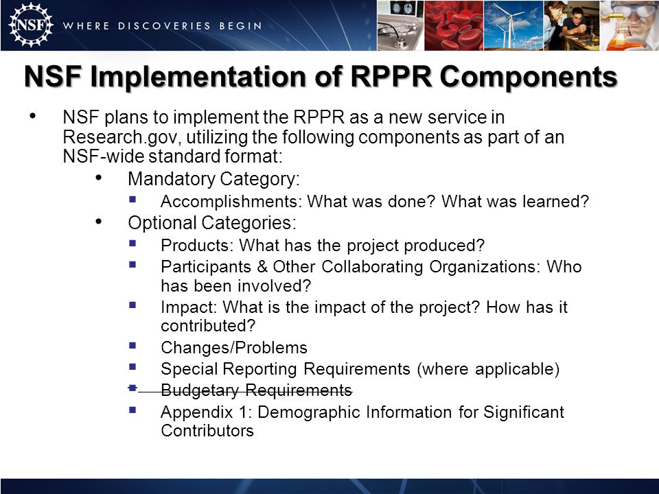 NSF Implementation of RPPR Components NSF plans to implement the RPPR as a new service in Research.gov, utilizing the following components as part of an NSF-wide standard format: Mandatory Category:  Accomplishments: What was done.