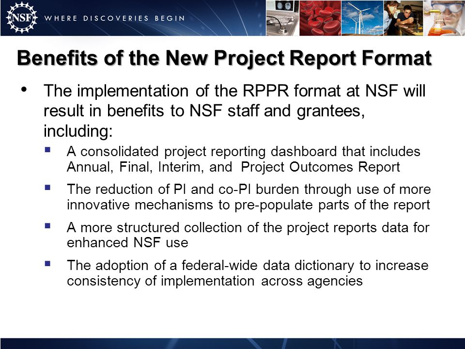 Benefits of the New Project Report Format The implementation of the RPPR format at NSF will result in benefits to NSF staff and grantees, including:  A consolidated project reporting dashboard that includes Annual, Final, Interim, and Project Outcomes Report  The reduction of PI and co-PI burden through use of more innovative mechanisms to pre-populate parts of the report  A more structured collection of the project reports data for enhanced NSF use  The adoption of a federal-wide data dictionary to increase consistency of implementation across agencies