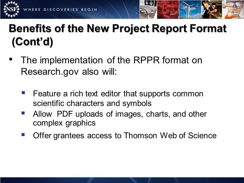 Benefits of the New Project Report Format (Cont'd) The implementation of the RPPR format on Research.gov also will:  Feature a rich text editor that supports common scientific characters and symbols  Allow PDF uploads of images, charts, and other complex graphics  Offer grantees access to Thomson Web of Science