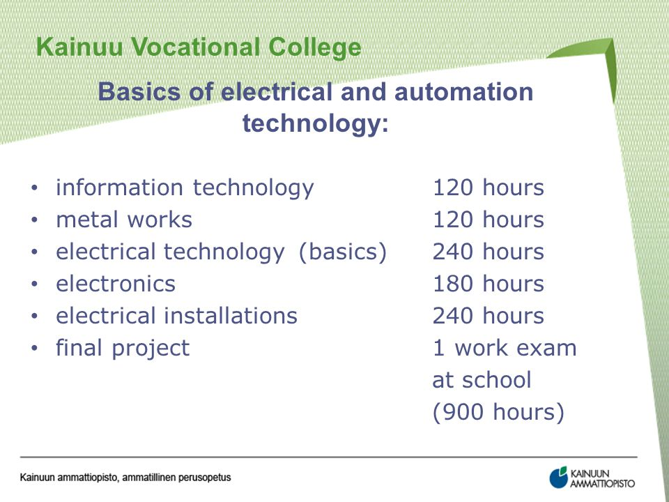 Kainuu Vocational College Basics of electrical and automation technology: information technology120 hours metal works120 hours electrical technology(basics)240 hours electronics180 hours electrical installations240 hours final project1 work exam at school (900 hours)