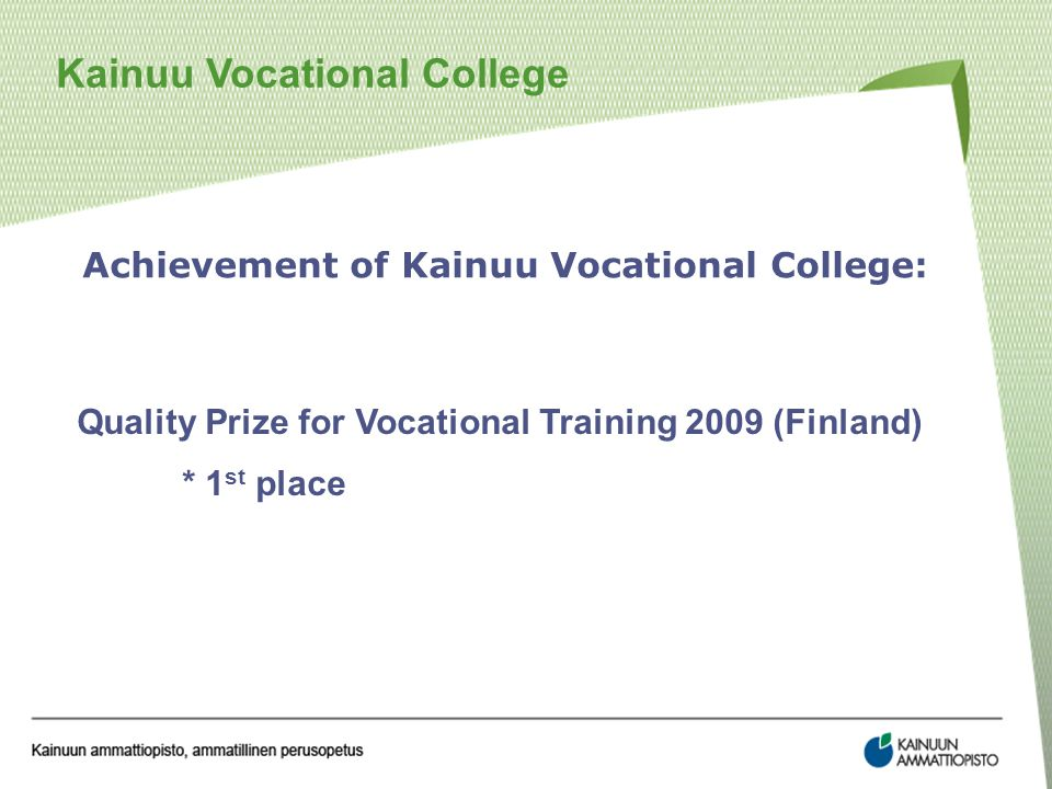 Kainuu Vocational College Achievement of Kainuu Vocational College: Quality Prize for Vocational Training 2009 (Finland) * 1 st place