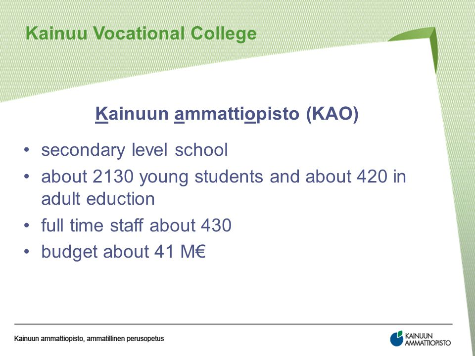 Kainuun ammattiopisto (KAO) secondary level school about 2130 young students and about 420 in adult eduction full time staff about 430 budget about 41 M€ Kainuu Vocational College