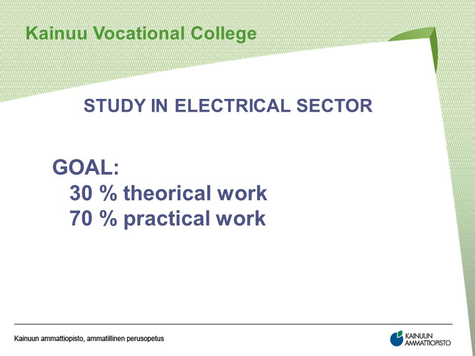 Kainuu Vocational College STUDY IN ELECTRICAL SECTOR GOAL: 30 % theorical work 70 % practical work